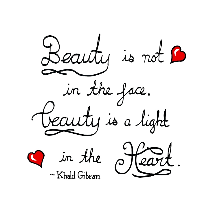 Beauty is not in the face, beauty is a light in the heart ~ Khalil Gibran