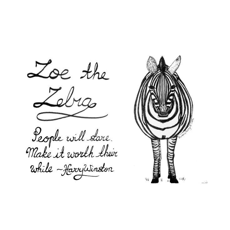 Zoe the Zebra. People will stare, make it worth their while ~Harry Winston