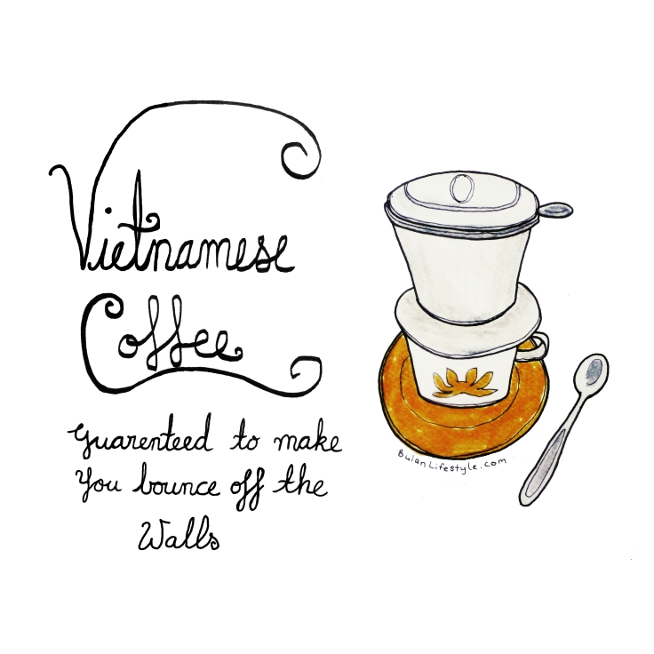 Vietnamese coffee. Guaranteed to make you bounce off the walls